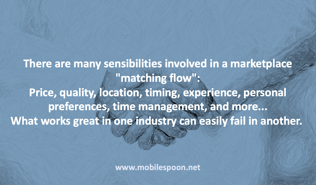 "There are many sensibilities involved in a marketplace ""matching flow"": price, quality, location, timing, experience, personal preferences, time management, and more... What works great in one industry can easily fail in another."