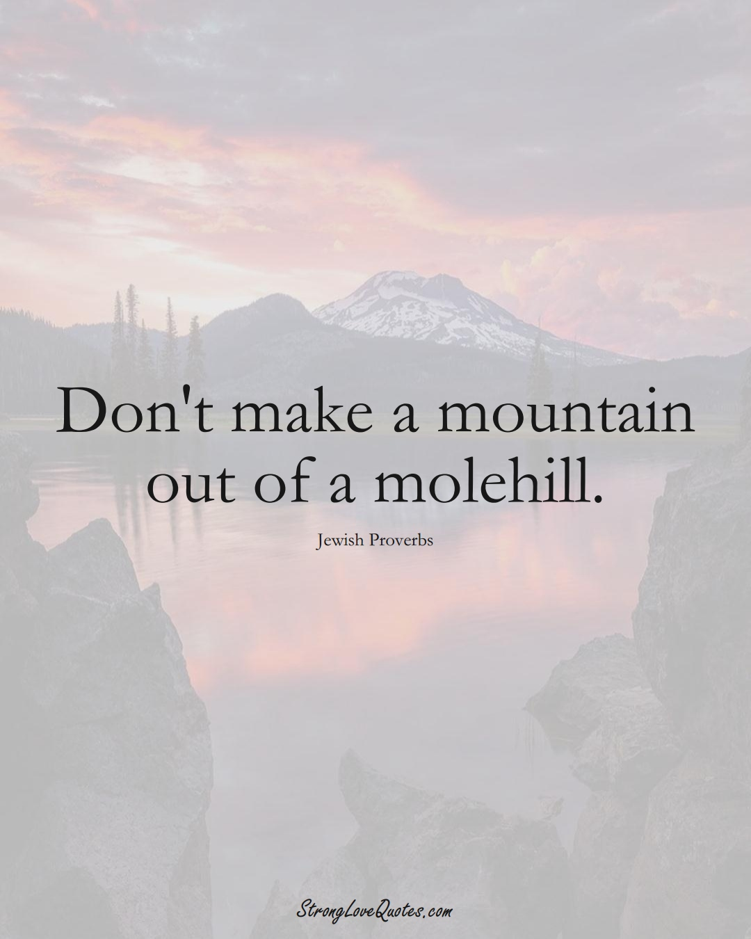 Don't make a mountain out of a molehill. (Jewish Sayings);  #aVarietyofCulturesSayings