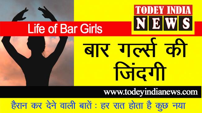 Life of Bar Girls : बार गल्र्स की जिंदगी से जुड़ी बातें: हर रात होता है कुछ नया