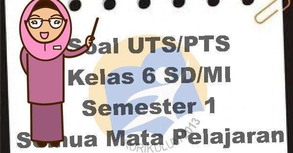 Soal K13 : Soal UTS Kelas 6 SD/MI Semester 1 Semua Mata Pelajaran  Forum Operator Sekolah