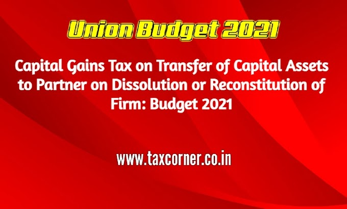 Capital Gains Tax on Transfer of Capital Assets to Partner on Dissolution or Reconstitution of Firm: Budget 2021
