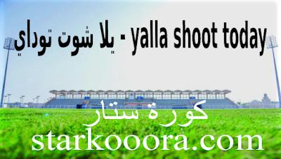يلا شوت توداي بث مباشر Yalla Shoot Today حصري مباريات اليوم كورة ستار