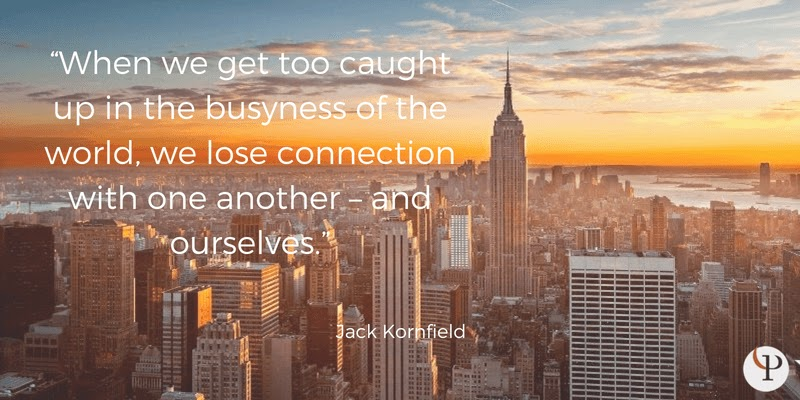 When we get too caught up in the busyness of the world, we lose connection with one another – and ourselves. Jack Kornfield