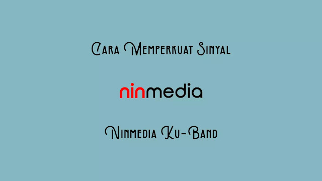 Cara Memperkuat Sinyal Ninmedia Ku-Band