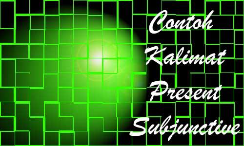 Contoh Kalimat Present Subjunctive Dengan Arti