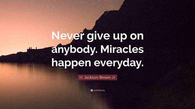 Never give up on anybody Miracles happen everyday...