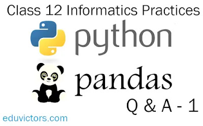 CBSE Class 12 - Data Handling Using Pandas-Part -1 - Questions and Answers (Informatics Practices) (#class12IP)(#eduvictors)(#PythonPandas)