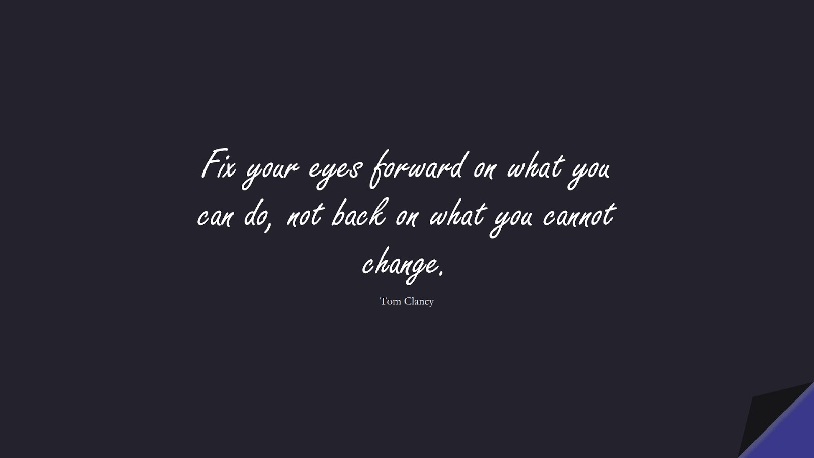 Fix your eyes forward on what you can do, not back on what you cannot change. (Tom Clancy);  #ChangeQuotes