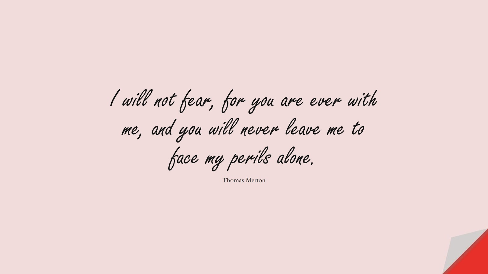 I will not fear, for you are ever with me, and you will never leave me to face my perils alone. (Thomas Merton);  #FearQuotes