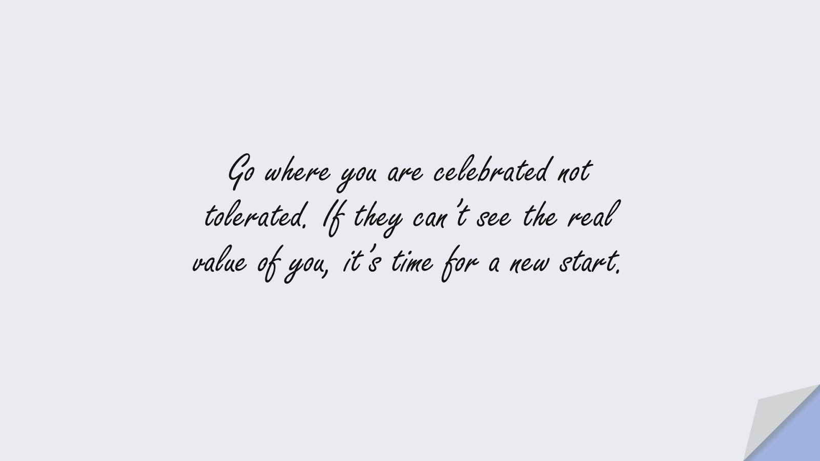 Go where you are celebrated not tolerated. If they can't see the real value of you, it's time for a new start.FALSE