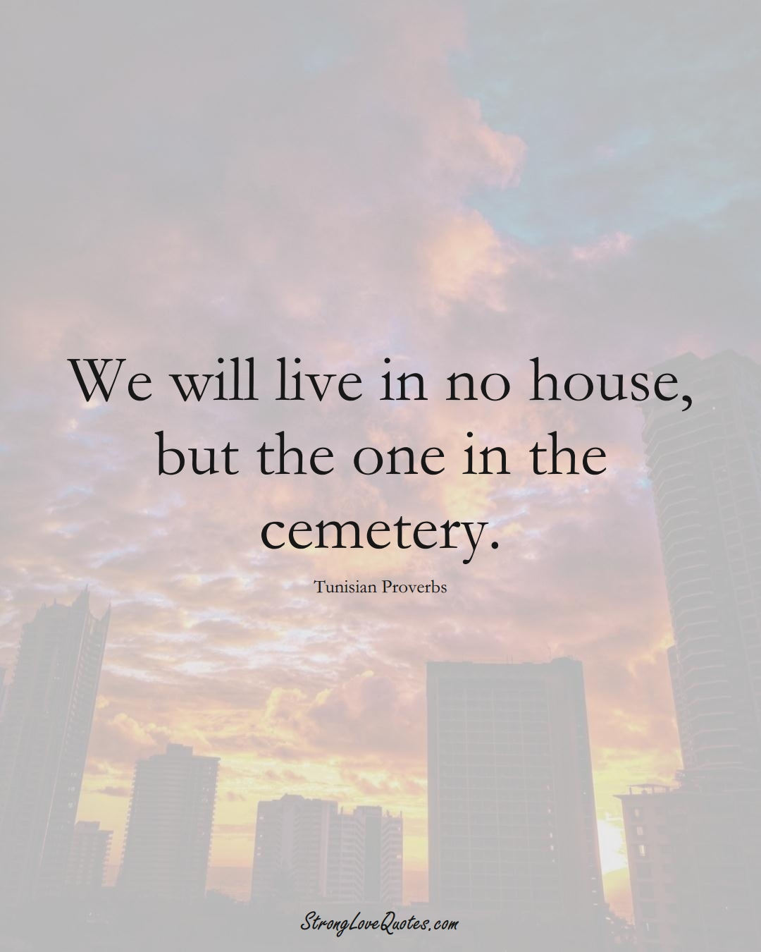 We will live in no house, but the one in the cemetery. (Tunisian Sayings);  #AfricanSayings