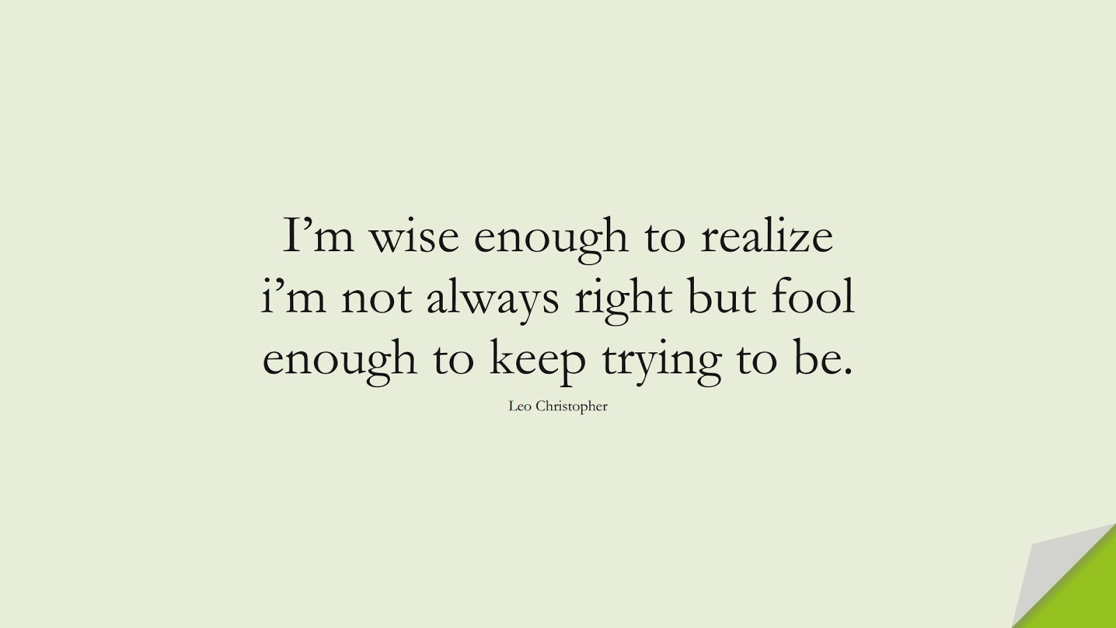 I'm wise enough to realize i'm not always right but fool enough to keep trying to be. (Leo Christopher);  #NeverGiveUpQuotes