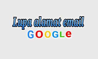 Cara mengatasi lupa email google dengan mudah