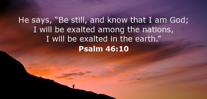 Be still, and know that I am God; I will be exalted among the nations, I will be exalted in the earth.