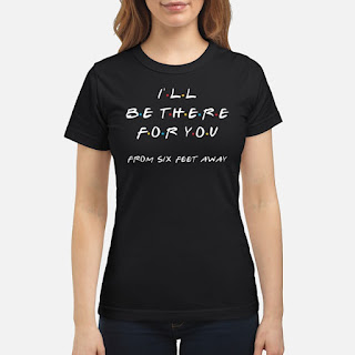 I'll Be There For You From Six Feet Away Shirt 6