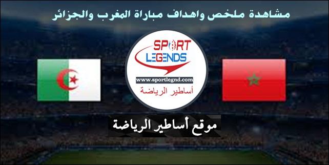 مشاهدة ملخص واهداف مباراة المغرب والجزائر