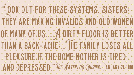 "Kristin Holt | Housekeeping: Women's Work. Quote from 1880 article: ""Look out for these systems, sisters; they areking invalids and old women of many of us... A dirty floor is better than a back-ache;...The family loses all pleasure if the home mother is tired and depressed."""
