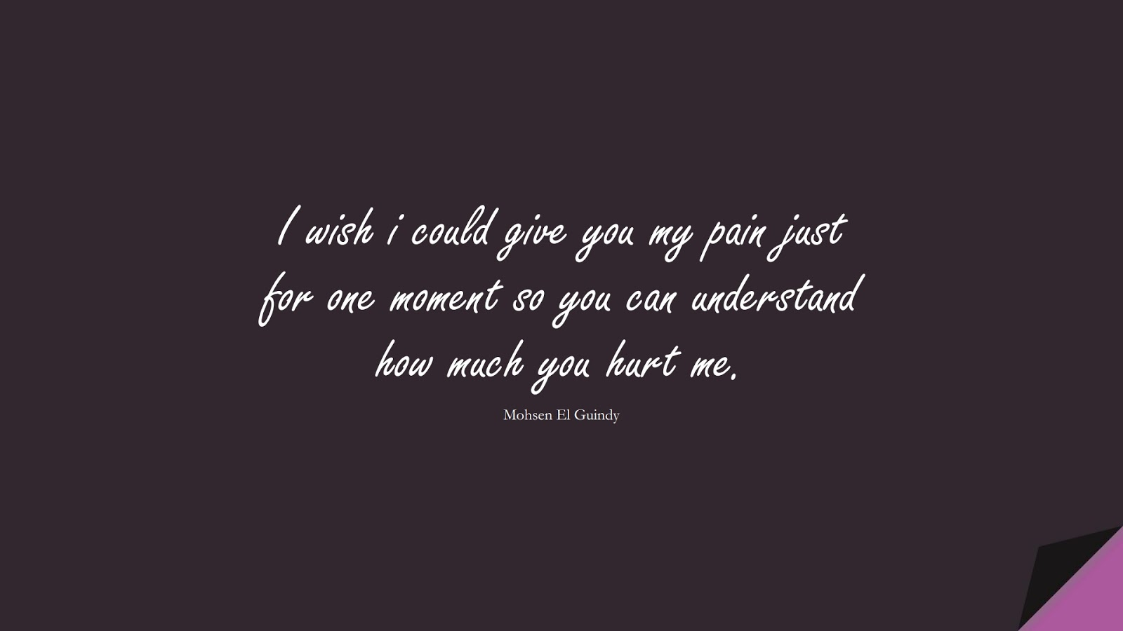 I wish i could give you my pain just for one moment so you can understand how much you hurt me. (Mohsen El Guindy);  #SadLoveQuotes