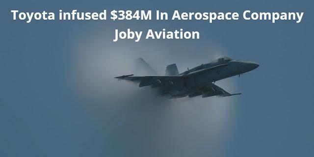 Toyota infused $384M In Aerospace Company Joby Aviation