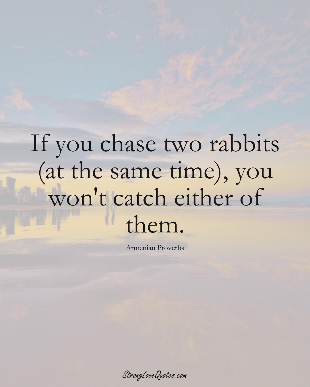 If you chase two rabbits (at the same time), you won't catch either of them. (Armenian Sayings);  #AsianSayings