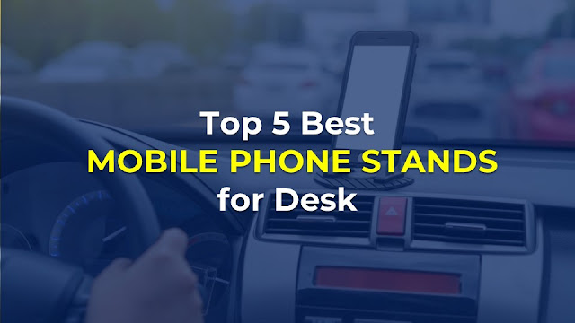 Top 5 Best Mobile Phone Stands for Desk