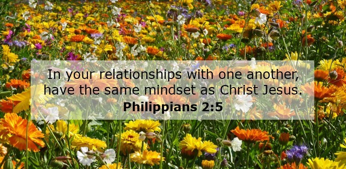 In your relationships with one another, have the same mindset as Christ Jesus.