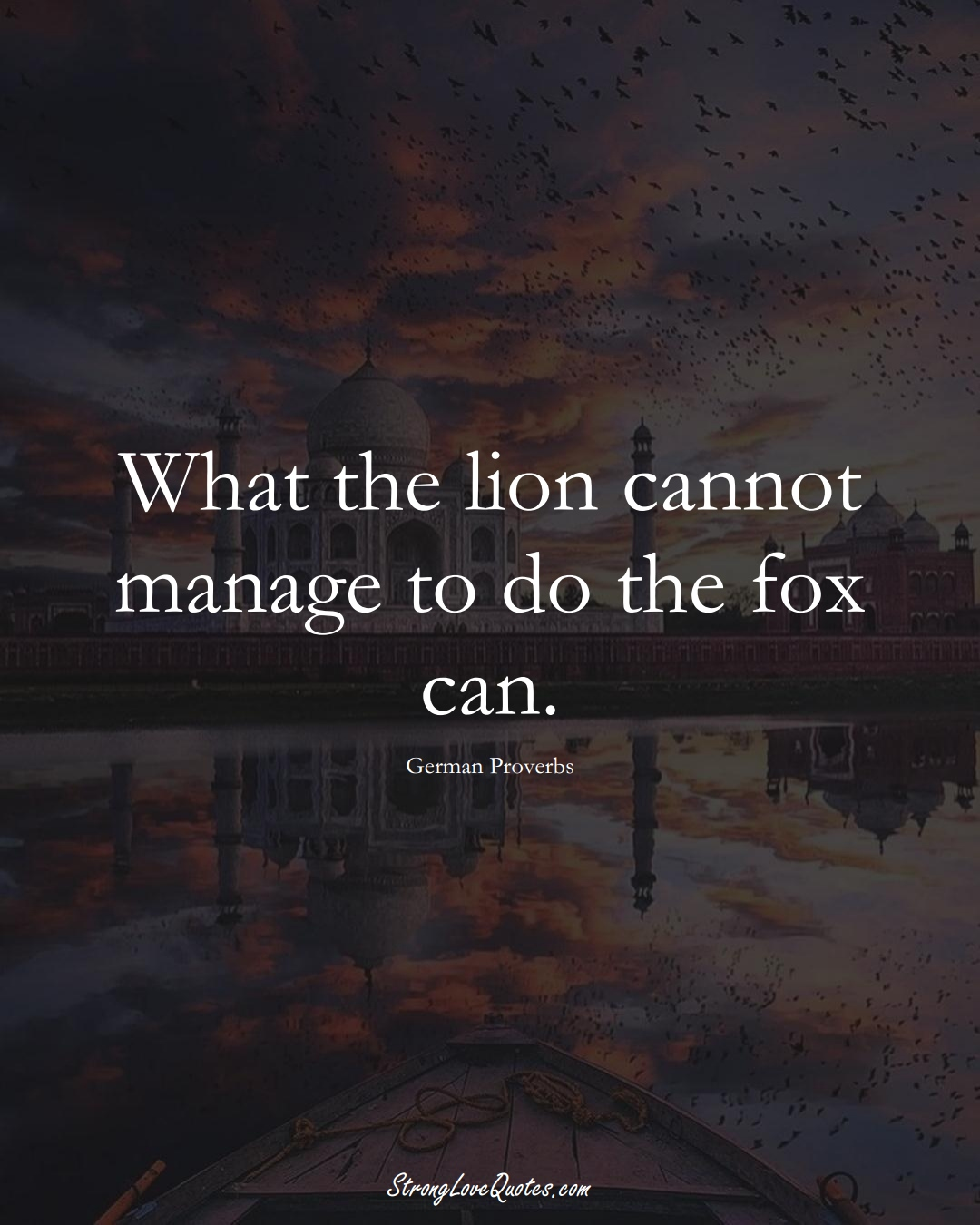 What the lion cannot manage to do the fox can. (German Sayings);  #EuropeanSayings