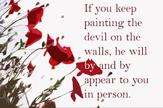 If you keep painting the devil on the walls, he will by and by appear to you in person.