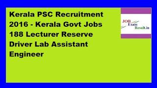 Kerala PSC Recruitment 2016 - Kerala Govt Jobs 188 Lecturer Reserve Driver Lab Assistant Engineer