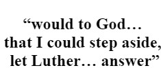 """""""would to God… that I could step aside, let Luther… answer"""""""