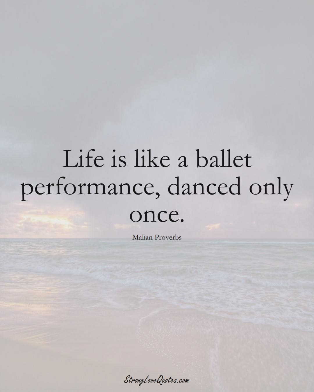 Life is like a ballet performance, danced only once. (Malian Sayings);  #AfricanSayings