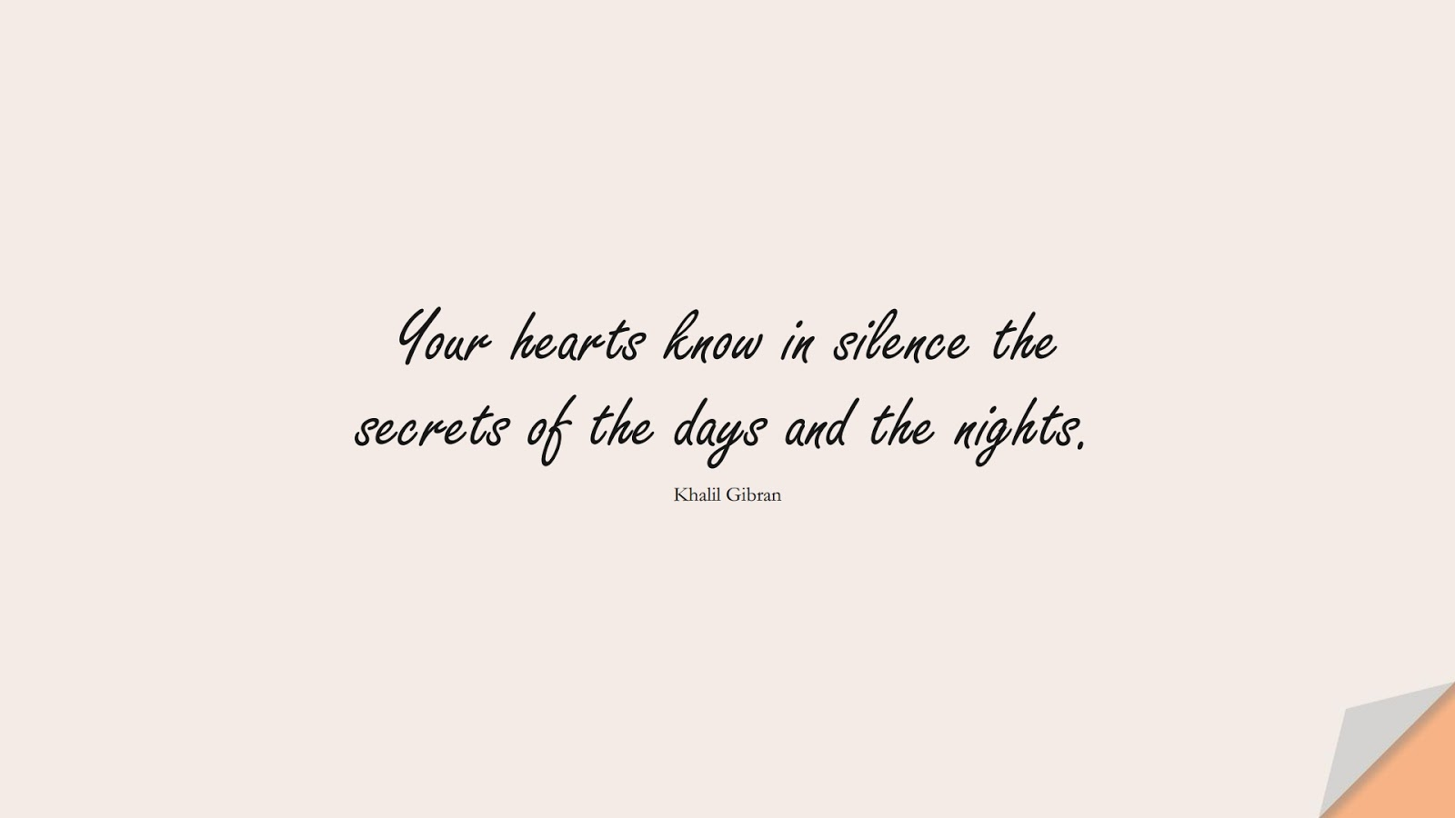 Your hearts know in silence the secrets of the days and the nights. (Khalil Gibran);  #InspirationalQuotes
