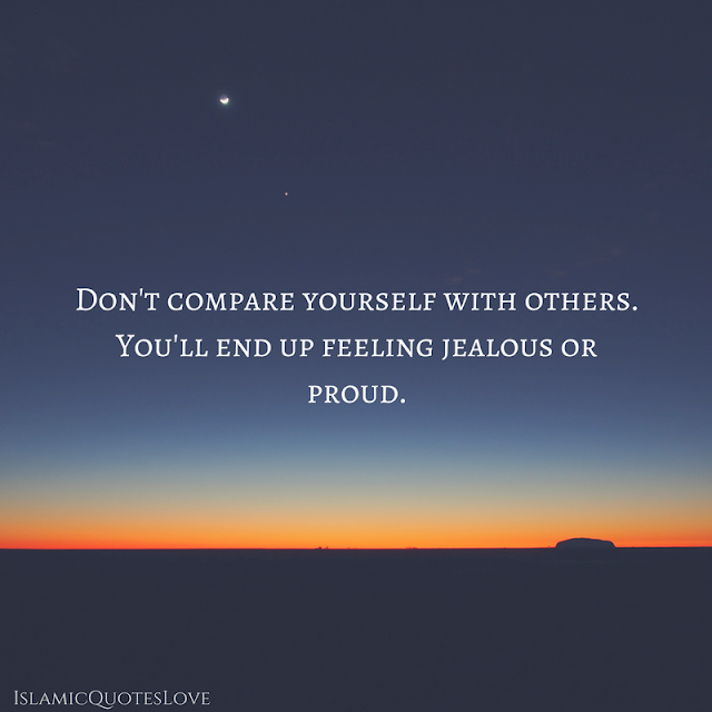 Don't compare yourself with others. You'll end up feeling jealous or proud. Either way, it won't be good. Stay centered and true to yourself.