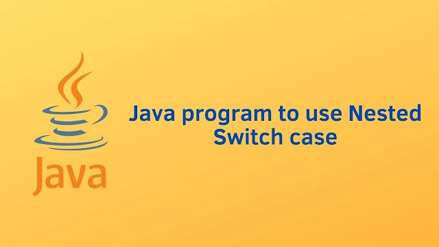 Java program to use Nested Switch case