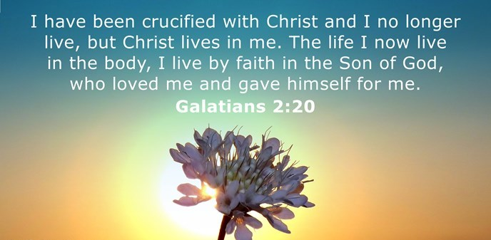 I have been crucified with Christ and I no longer live, but Christ lives in me. The life I now live in the body, I live by faith in the Son of God, who loved me and gave himself for me.
