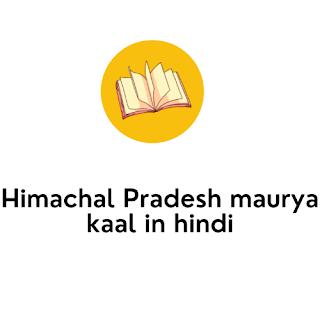 Himachal Pradesh maurya kaal in hindi
