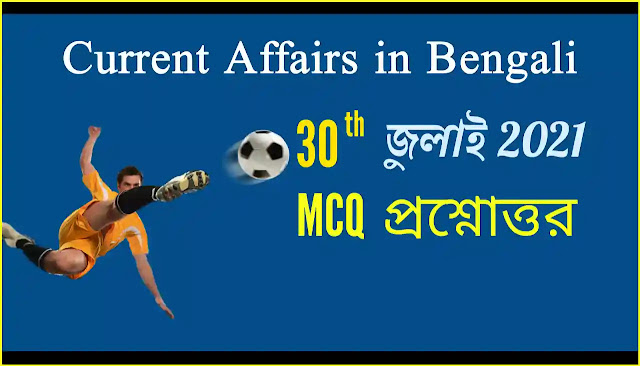 Daily Current Affairs In Bengali 30th July 2021
