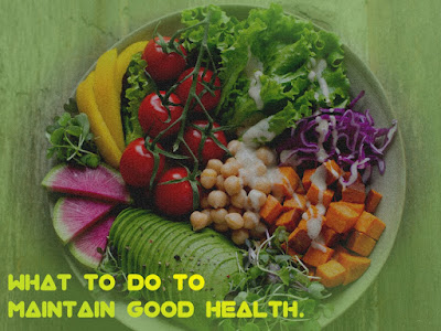 What you need to do for maintain good health.