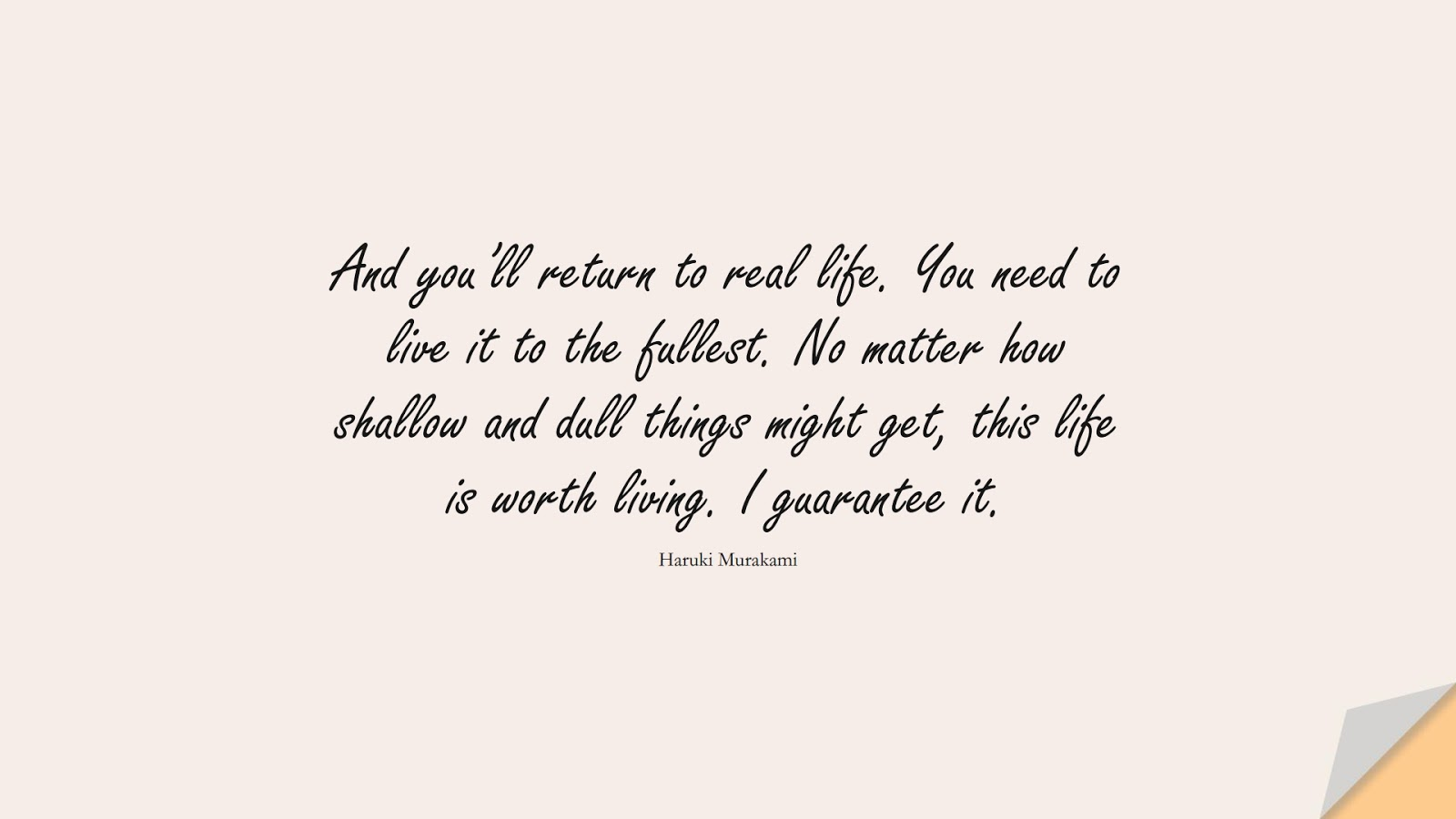 And you'll return to real life. You need to live it to the fullest. No matter how shallow and dull things might get, this life is worth living. I guarantee it. (Haruki Murakami);  #DepressionQuotes