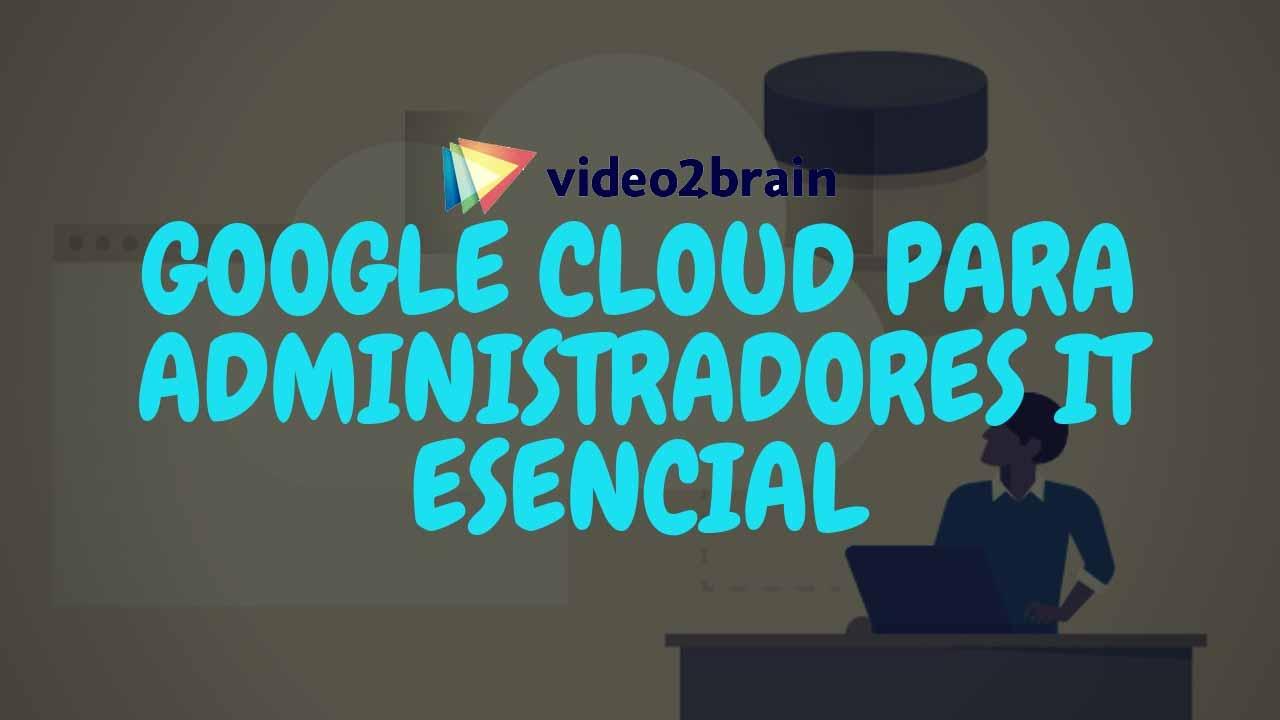 Video2Brain - Google Cloud para administradores IT esencial [MEGA]