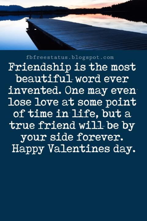 Valentines Day Messages For Friends, Friendship is the most beautiful word ever invented. One may even lose love at some point of time in life, but a true friend will be by your side forever. Happy Valentines day.