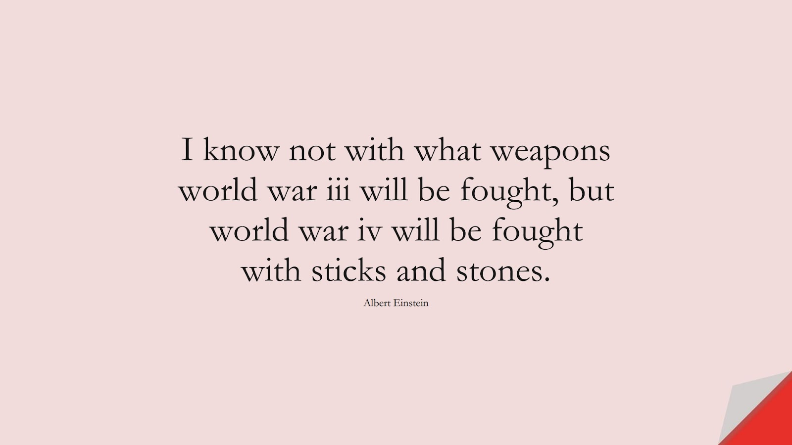 I know not with what weapons world war iii will be fought, but world war iv will be fought with sticks and stones. (Albert Einstein);  #AlbertEnsteinQuotes