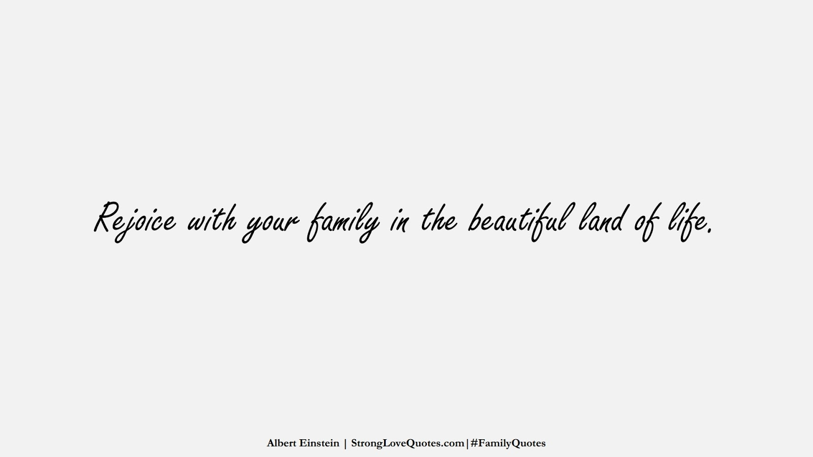 Rejoice with your family in the beautiful land of life. (Albert Einstein);  #FamilyQuotes