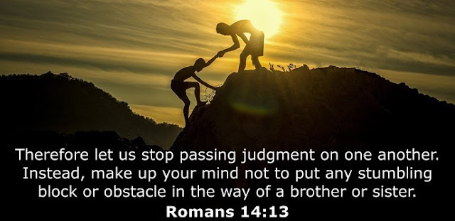 Therefore let us stop passing judgment on one another. Instead, make up your mind not to put any stumbling block or obstacle in the way of a brother or sister.