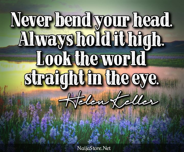Helen Keller's Quote: Never bend your head. Always hold it high. Look the world straight in the eye - Motivational Quotes