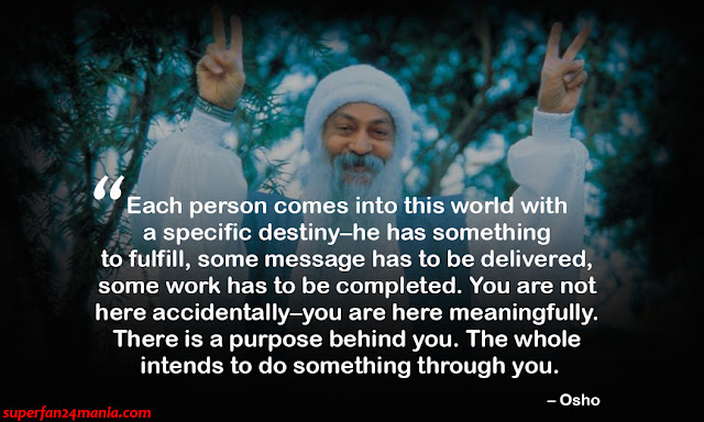 """Each person comes into this world with a specific destiny–he has something to fulfill, some message has to be delivered, some work has to be completed. You are not here accidentally–you are here meaningfully. There is a purpose behind you. The whole intends to do something through you."""