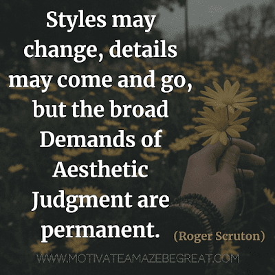"Aesthetic Quotes And Beautiful Sayings With Deep Meaning: ""Styles may change, details may come and go, but the broad demands of aesthetic judgment are permanent."" - Roger Scruton"