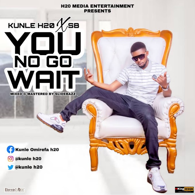Music : Kunle H2O - Ft. SBU - You No Go Wait