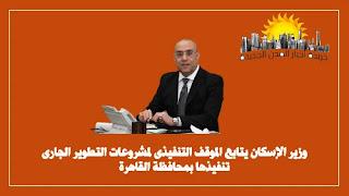 وزير الإسكان يتابع الموقف التنفيذى لمشروعات التطوير الجارى تنفيذها بمحافظة القاهرة