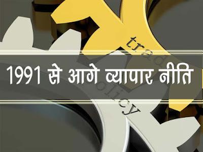 1991 से आगे व्यापर नीति :लक्षण एवं मुद्दे   India Trade Policy in Hindi after 1991